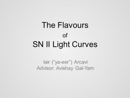 "The Flavours of SN II Light Curves Iair (""ya-eer"") Arcavi Advisor: Avishay Gal-Yam."