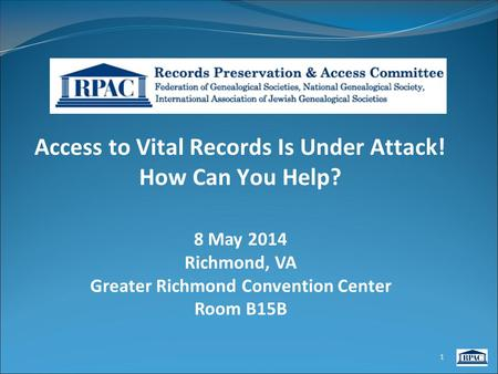 Access to Vital Records Is Under Attack! How Can You Help? 8 May 2014 Richmond, VA Greater Richmond Convention Center Room B15B 1.