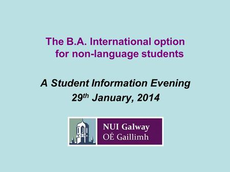 The B.A. International option for non-language students A Student Information Evening 29 th January, 2014.