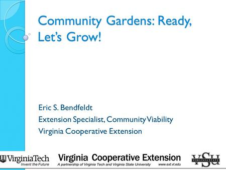 Community Gardens: Ready, Let's Grow! Eric S. Bendfeldt Extension Specialist, Community Viability Virginia Cooperative Extension.