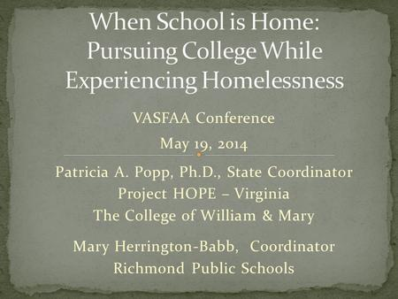 VASFAA Conference May 19, 2014 Patricia A. Popp, Ph.D., State Coordinator Project HOPE – Virginia The College of William & Mary Mary Herrington-Babb, Coordinator.