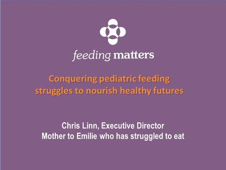 Chris Linn, Executive Director Mother to Emilie who has struggled to eat Conquering pediatric feeding struggles to nourish healthy futures.