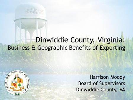 Harrison Moody Board of Supervisors Dinwiddie County, VA Dinwiddie County, Virginia: Business & Geographic Benefits of Exporting.