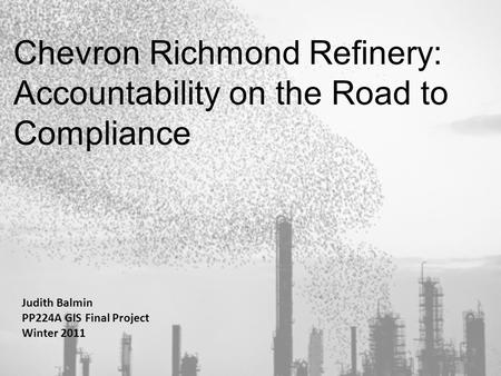Chevron Richmond Refinery: Accountability on the Road to Compliance Judith Balmin PP224A GIS Final Project Winter 2011 1.