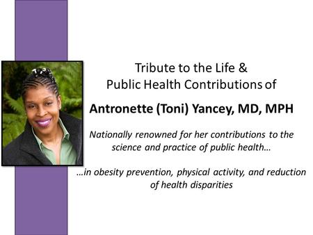 Tribute to the Life & Public Health Contributions of Antronette (Toni) Yancey, MD, MPH Nationally renowned for her contributions to the science and practice.