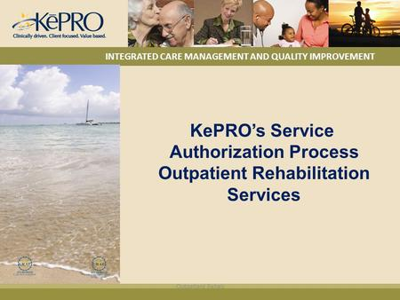 KePRO's Service Authorization Process Outpatient Rehabilitation Services INTEGRATED CARE MANAGEMENT AND QUALITY IMPROVEMENT Outpatient Rehab.