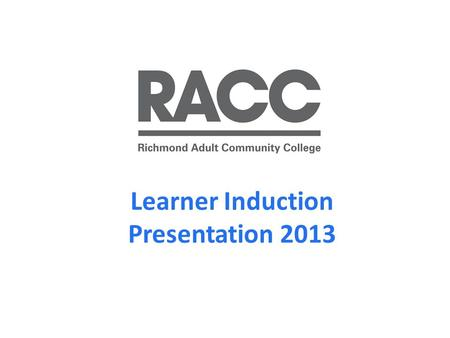 Learner Induction Presentation 2013. Welcome to RACC RACC is an Outstanding college (Ofsted, May 2010 ) with a community of approximately 10,000 learners.