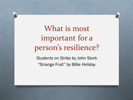 "What is most important for a person's resilience? Students on Strike by John Stork ""Strange Fruit"" by Billie Holiday."