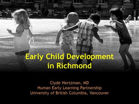 Early Child Development in Richmond Clyde Hertzman, MD Human Early Learning Partnership University of British Columbia, Vancouver.
