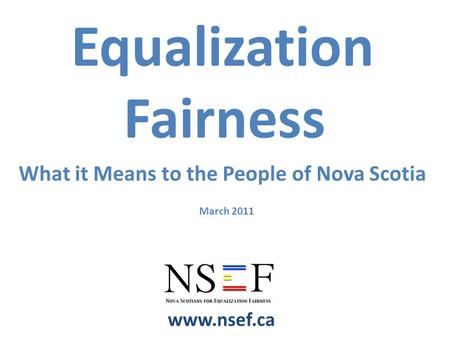 March 2011 www.nsef.ca Equalization Fairness What it Means to the People of Nova Scotia.