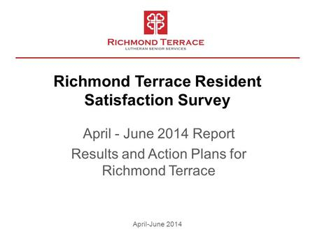 Richmond Terrace Resident Satisfaction Survey April - June 2014 Report Results and Action Plans for Richmond Terrace April-June 2014.