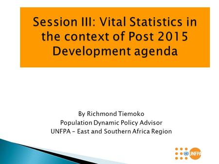 By Richmond Tiemoko Population Dynamic Policy Advisor UNFPA – East and Southern Africa Region.