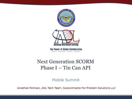 Next Generation SCORM Phase I – Tin Can API Mobile Summit Jonathan Poltrack, ADL Tech Team, Subcontractor for Problem Solutions LLC.
