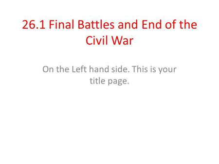 26.1 Final Battles and End of the Civil War On the Left hand side. This is your title page.