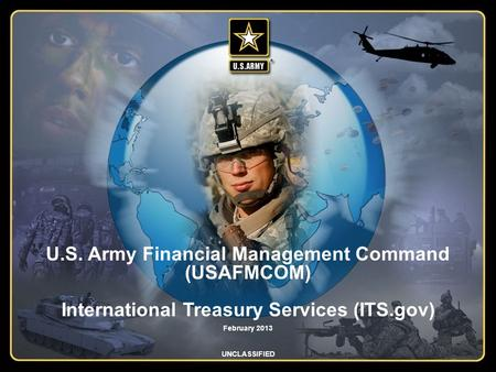 Integrity - Service - Innovation U.S. Army Financial Management Command (USAFMCOM) International Treasury Services (ITS.gov) February 2013 UNCLASSIFIED.