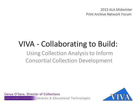 VIVA - Collaborating to Build: Using Collection Analysis to Inform Consortial Collection Development 2015 ALA Midwinter Print Archive Network Forum Genya.
