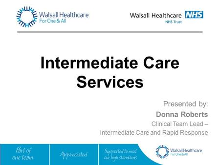Intermediate Care Services Presented by: Donna Roberts Clinical Team Lead – Intermediate Care and Rapid Response.