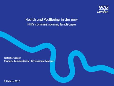 Health and Wellbeing in the new NHS commissioning landscape 26 March 2012 Natasha Cooper Strategic Commissioning Development Manager.