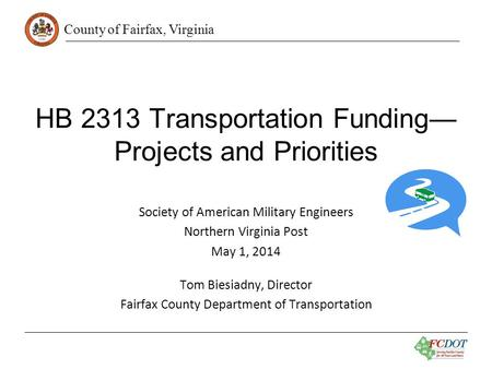 County of Fairfax, Virginia HB 2313 Transportation Funding— Projects and Priorities Society of American Military Engineers Northern Virginia Post May 1,