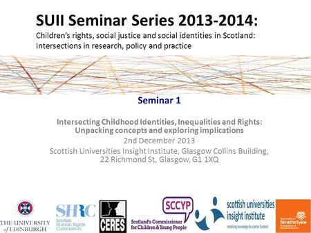 SUII Seminar Series 2013-2014: Children's rights, social justice and social identities in Scotland: Intersections in research, policy and practice Seminar.