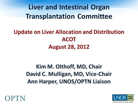 Liver and Intestinal Organ Transplantation Committee Update on Liver Allocation and Distribution ACOT August 28, 2012 Kim M. Olthoff, MD, Chair David C.