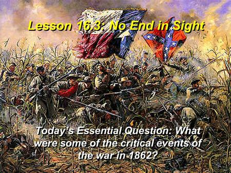 Lesson 16.3: No End in Sight Today's Essential Question: What were some of the critical events of the war in 1862?