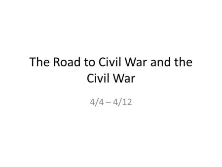 The Road to Civil War and the Civil War 4/4 – 4/12.
