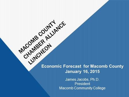 MACOMB COUNTY CHAMBER ALLIANCE LUNCHEON Economic Forecast for Macomb County January 16, 2015 James Jacobs, Ph.D. President Macomb Community College.