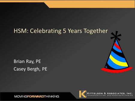 HSM: Celebrating 5 Years Together Brian Ray, PE Casey Bergh, PE.