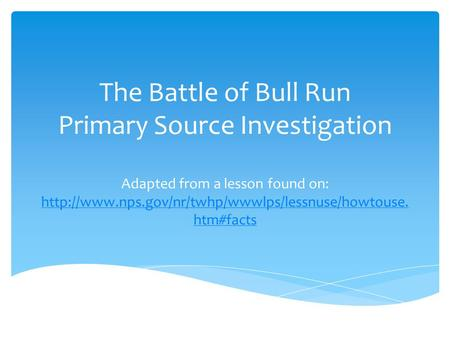 The Battle of Bull Run Primary Source Investigation Adapted from a lesson found on: http://www.nps.gov/nr/twhp/wwwlps/lessnuse/howtouse.htm#facts.