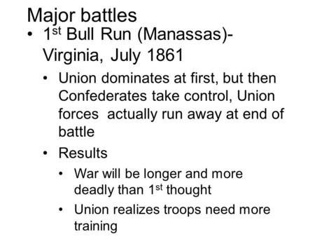 Major battles 1 st Bull Run (Manassas)- Virginia, July 1861 Union dominates at first, but then Confederates take control, Union forces actually run away.