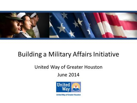 Building a Military Affairs Initiative United Way of Greater Houston June 2014.
