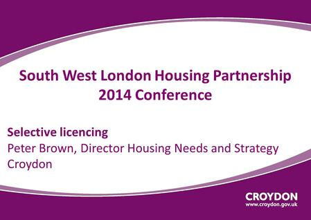 South West London Housing Partnership 2014 Conference Selective licencing Peter Brown, Director Housing Needs and Strategy Croydon.
