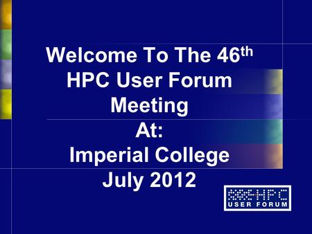 Welcome To The 46 th HPC User Forum Meeting At: Imperial College July 2012.