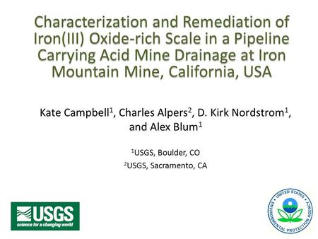 Characterization and Remediation of Iron(III) Oxide-rich Scale in a Pipeline Carrying Acid Mine Drainage at Iron Mountain Mine, California, USA Kate Campbell.