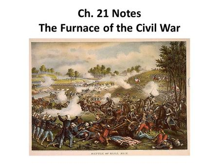 Ch. 21 Notes The Furnace of the Civil War. The First Battle of Bull Run 1.With an army unprepared for battle, Lincoln decided to send his army, under.