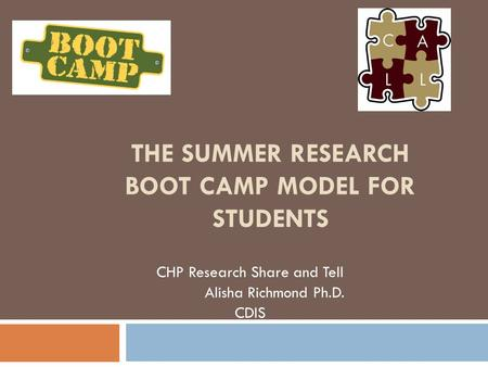 THE SUMMER RESEARCH BOOT CAMP MODEL FOR STUDENTS CHP Research Share and Tell Alisha Richmond Ph.D. CDIS.