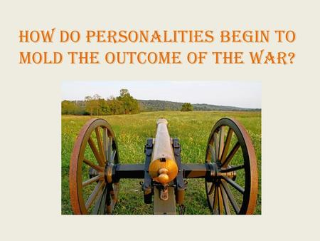How do personalities begin to mold the outcome of the war?