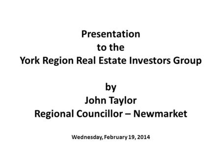 Presentation to the York Region Real Estate Investors Group by John Taylor Regional Councillor – Newmarket Wednesday, February 19, 2014.