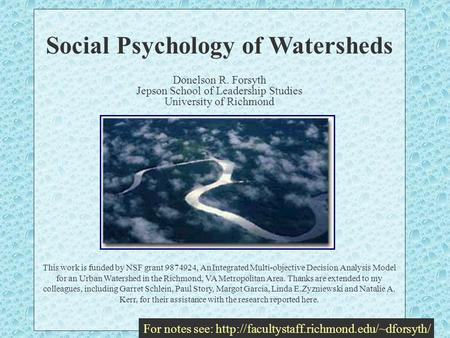 Social Psychology of Watersheds Donelson R. Forsyth Jepson School of Leadership Studies University of Richmond This work is funded by NSF grant 9874924,