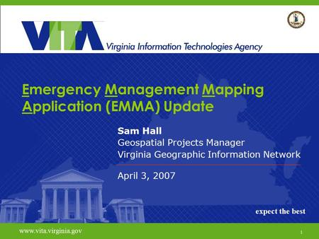 1 www.vita.virginia.govexpect the best Emergency Management Mapping Application (EMMA) Update Sam Hall Geospatial Projects Manager Virginia Geographic.