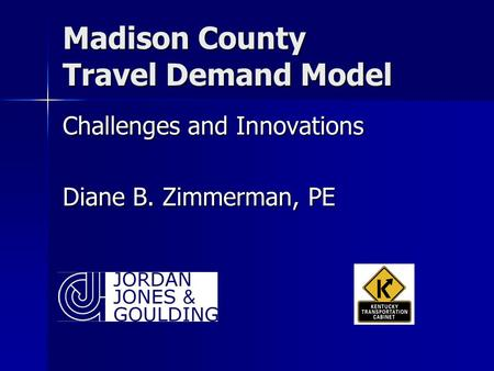 Madison County Travel Demand Model Challenges and Innovations Diane B. Zimmerman, PE.