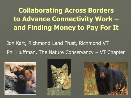 Collaborating Across Borders to Advance Connectivity Work – and Finding Money to Pay For It Jon Kart, Richmond Land Trust, Richmond VT Phil Huffman, The.