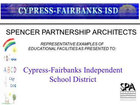 REPRESENTATIVE EXAMPLES OF EDUCATIONAL FACILITIES AS PRESENTED TO: SPENCER PARTNERSHIP ARCHITECTS Cypress-Fairbanks Independent School District.