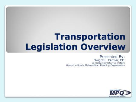 Transportation Legislation Overview Presented By: Dwight L. Farmer, P.E. Executive Director/Secretary Hampton Roads Metropolitan Planning Organization.