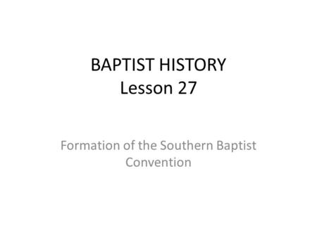 BAPTIST HISTORY Lesson 27 Formation of the Southern Baptist Convention.