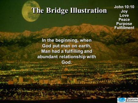 The Bridge Illustration In the beginning, when God put man on earth, Man had a fulfilling and abundant relationship with God. John 10:10 JoyLovePeacePurposeFulfillment.