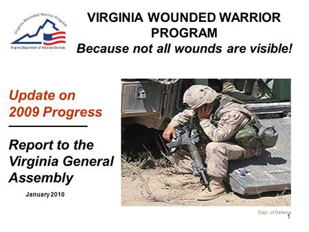 1 January 2010 VIRGINIA WOUNDED WARRIOR PROGRAM Because not all wounds are visible! Update on 2009 Progress Report to the Virginia General Assembly Dept.