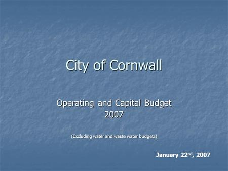 City of Cornwall Operating and Capital Budget 2007 (Excluding water and waste water budgets) January 22 nd, 2007.