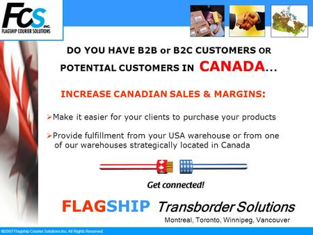 ` ©2007 Flagship Courier Solutions Inc. All Rights Reserved. DO YOU HAVE B2B or B2C CUSTOMERS OR POTENTIAL CUSTOMERS IN CANADA... FLAGSHIP Transborder.